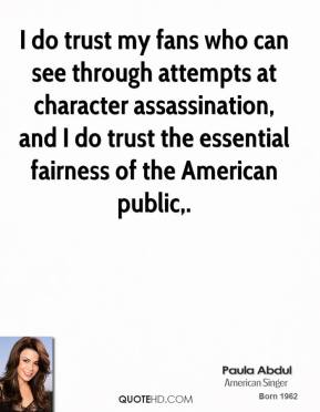 Paula Abdul  - I do trust my fans who can see through attempts at character assassination, and I do trust the essential fairness of the American public.