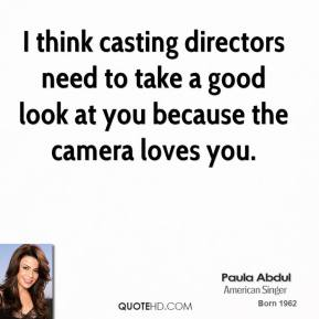 Paula Abdul  - I think casting directors need to take a good look at you because the camera loves you.