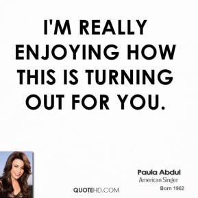 Paula Abdul  - I'm really enjoying how this is turning out for you.