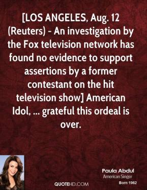 Paula Abdul  - [LOS ANGELES, Aug. 12 (Reuters) - An investigation by the Fox television network has found no evidence to support assertions by a former contestant on the hit television show] American Idol, ... grateful this ordeal is over.