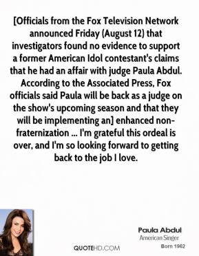 Paula Abdul  - [Officials from the Fox Television Network announced Friday (August 12) that investigators found no evidence to support a former American Idol contestant's claims that he had an affair with judge Paula Abdul. According to the Associated Press, Fox officials said Paula will be back as a judge on the show's upcoming season and that they will be implementing an] enhanced non-fraternization ... I'm grateful this ordeal is over, and I'm so looking forward to getting back to the job I love.