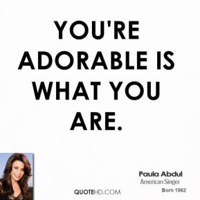 Paula Abdul  - You're adorable is what you are.