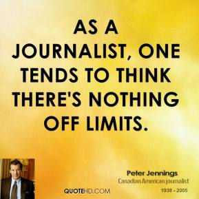 Peter Jennings - As a journalist, one tends to think there's nothing off limits.