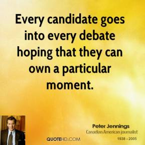 Peter Jennings - Every candidate goes into every debate hoping that they can own a particular moment.