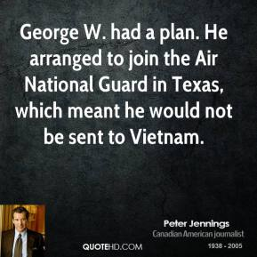 Peter Jennings - George W. had a plan. He arranged to join the Air National Guard in Texas, which meant he would not be sent to Vietnam.