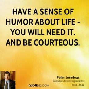 Peter Jennings - Have a sense of humor about life - you will need it. And be courteous.