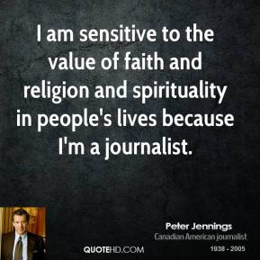 Peter Jennings - I am sensitive to the value of faith and religion and spirituality in people's lives because I'm a journalist.