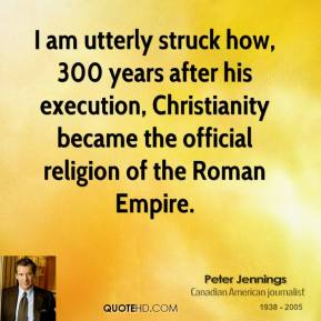 Peter Jennings - I am utterly struck how, 300 years after his execution, Christianity became the official religion of the Roman Empire.