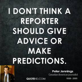 Peter Jennings - I don't think a reporter should give advice or make predictions.
