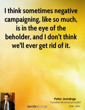 Peter Jennings - I think sometimes negative campaigning, like so much, is in the eye of the beholder, and I don't think we'll ever get rid of it.