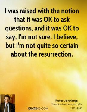 Peter Jennings - I was raised with the notion that it was OK to ask questions, and it was OK to say, I'm not sure. I believe, but I'm not quite so certain about the resurrection.