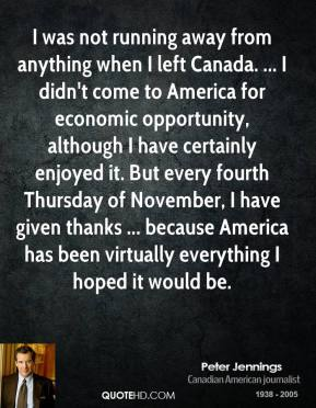 Peter Jennings  - I was not running away from anything when I left Canada. ... I didn't come to America for economic opportunity, although I have certainly enjoyed it. But every fourth Thursday of November, I have given thanks ... because America has been virtually everything I hoped it would be.