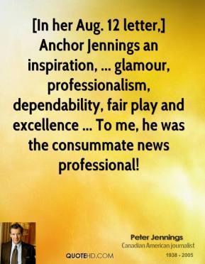 Peter Jennings  - [In her Aug. 12 letter,] Anchor Jennings an inspiration, ... glamour, professionalism, dependability, fair play and excellence ... To me, he was the consummate news professional!
