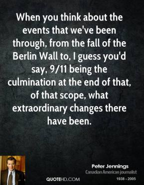 Peter Jennings  - When you think about the events that we've been through, from the fall of the Berlin Wall to, I guess you'd say, 9/11 being the culmination at the end of that, of that scope, what extraordinary changes there have been.