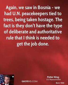 Peter King - Again, we saw in Bosnia - we had U.N. peacekeepers tied to trees, being taken hostage. The fact is they don't have the type of deliberate and authoritative rule that I think is needed to get the job done.