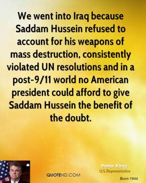 Peter King - We went into Iraq because Saddam Hussein refused to account for his weapons of mass destruction, consistently violated UN resolutions and in a post-9/11 world no American president could afford to give Saddam Hussein the benefit of the doubt.