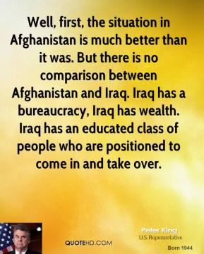 Peter King - Well, first, the situation in Afghanistan is much better than it was. But there is no comparison between Afghanistan and Iraq. Iraq has a bureaucracy, Iraq has wealth. Iraq has an educated class of people who are positioned to come in and take over.