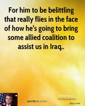 Peter King  - For him to be belittling that really flies in the face of how he's going to bring some allied coalition to assist us in Iraq.