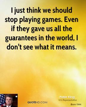 Peter King  - I just think we should stop playing games. Even if they gave us all the guarantees in the world, I don't see what it means.