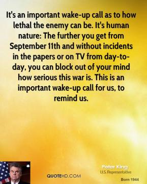 Peter King  - It's an important wake-up call as to how lethal the enemy can be. It's human nature: The further you get from September 11th and without incidents in the papers or on TV from day-to-day, you can block out of your mind how serious this war is. This is an important wake-up call for us, to remind us.