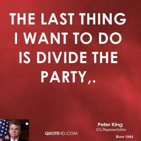 Peter King  - The last thing I want to do is divide the party.