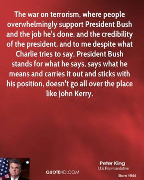 Peter King  - The war on terrorism, where people overwhelmingly support President Bush and the job he's done, and the credibility of the president, and to me despite what Charlie tries to say, President Bush stands for what he says, says what he means and carries it out and sticks with his position, doesn't go all over the place like John Kerry.