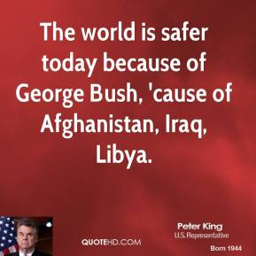 Peter King  - The world is safer today because of George Bush, 'cause of Afghanistan, Iraq, Libya.