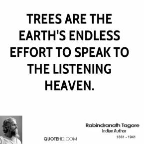 Rabindranath Tagore - Trees are the earth's endless effort to speak to the listening heaven.