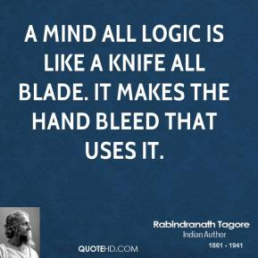 Rabindranath Tagore - A mind all logic is like a knife all blade. It makes the hand bleed that uses it.