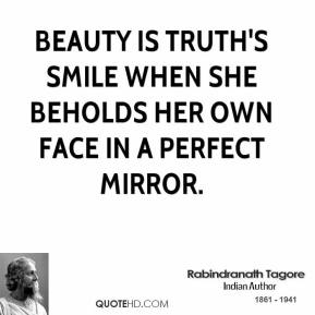 Beauty is truth's smile when she beholds her own face in a perfect mirror.