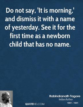 Rabindranath Tagore - Do not say, 'It is morning,' and dismiss it with a name of yesterday. See it for the first time as a newborn child that has no name.