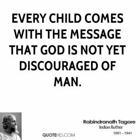 Rabindranath Tagore - Every child comes with the message that God is not yet discouraged of man.