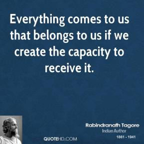Rabindranath Tagore - Everything comes to us that belongs to us if we create the capacity to receive it.