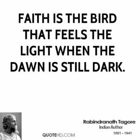 Rabindranath Tagore - Faith is the bird that feels the light when the dawn is still dark.