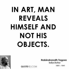 In Art, man reveals himself and not his objects.