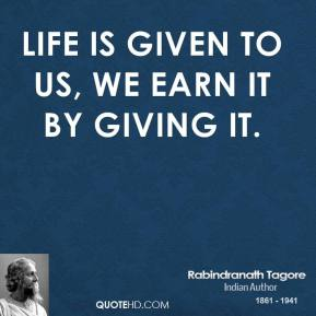 Rabindranath Tagore - Life is given to us, we earn it by giving it.