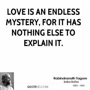 Love is an endless mystery, for it has nothing else to explain it.