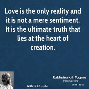 Love is the only reality and it is not a mere sentiment. It is the ultimate truth that lies at the heart of creation.