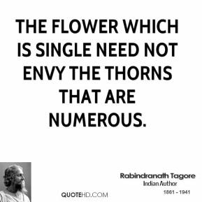 Rabindranath Tagore - The flower which is single need not envy the thorns that are numerous.