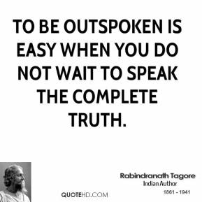 To be outspoken is easy when you do not wait to speak the complete truth.