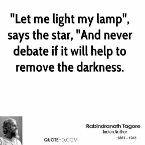 "Rabindranath Tagore  - ""Let me light my lamp"", says the star, ""And never debate if it will help to remove the darkness."