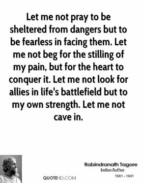 Rabindranath Tagore  - Let me not pray to be sheltered from dangers but to be fearless in facing them. Let me not beg for the stilling of my pain, but for the heart to conquer it. Let me not look for allies in life's battlefield but to my own strength. Let me not cave in.