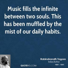 Rabindranath Tagore  - Music fills the infinite between two souls. This has been muffled by the mist of our daily habits.