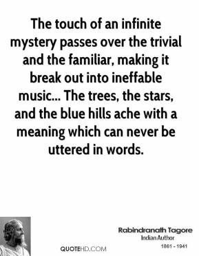 Rabindranath Tagore  - The touch of an infinite mystery passes over the trivial and the familiar, making it break out into ineffable music... The trees, the stars, and the blue hills ache with a meaning which can never be uttered in words.