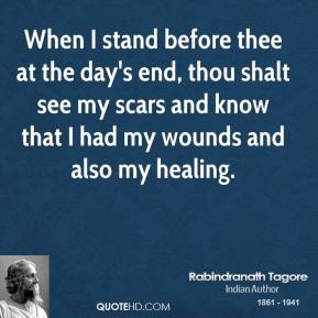 Rabindranath Tagore  - When I stand before thee at the day's end, thou shalt see my scars and know that I had my wounds and also my healing.