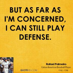 Rafael Palmeiro - But as far as I'm concerned, I can still play defense.