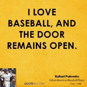 Rafael Palmeiro - I love baseball, and the door remains open.