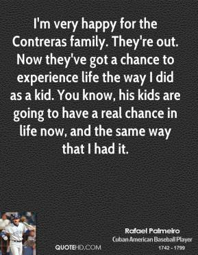 I'm very happy for the Contreras family. They're out. Now they've got a chance to experience life the way I did as a kid. You know, his kids are going to have a real chance in life now, and the same way that I had it.
