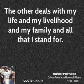 Rafael Palmeiro - The other deals with my life and my livelihood and my family and all that I stand for.