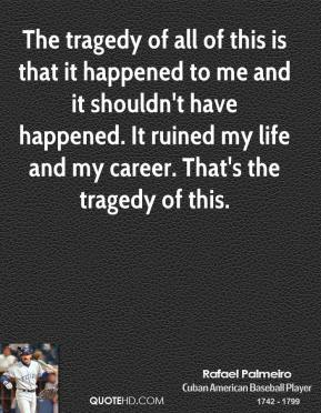 Rafael Palmeiro - The tragedy of all of this is that it happened to me and it shouldn't have happened. It ruined my life and my career. That's the tragedy of this.